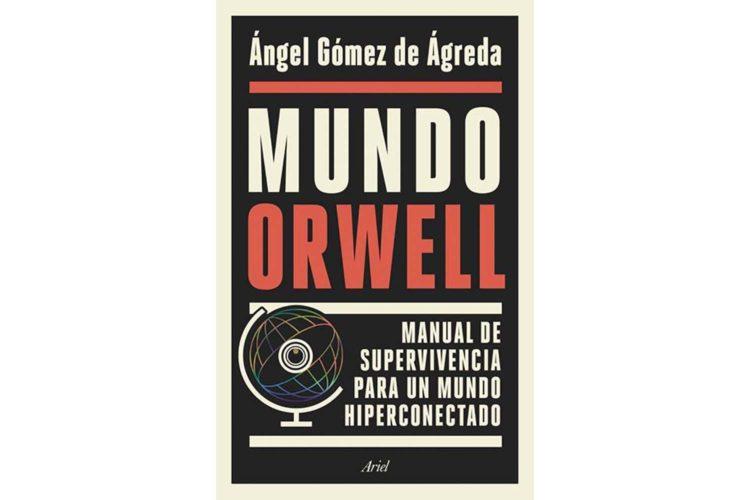 Ángel Gómez de Ágreda. Mundo Orwell. Manual de supervivencia para un mundo hiperconectado.
